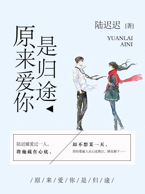 《原来爱你是归途》总裁豪门短篇小说甜文在线免费阅读无广告无弹窗