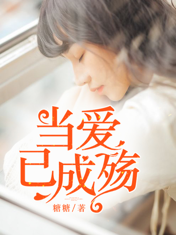 《当爱已成殇》总裁豪门短篇小说甜文在线免费阅读无广告无弹窗